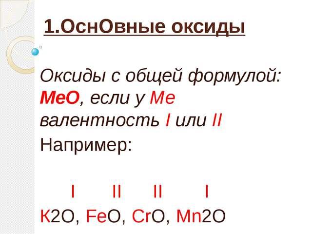 1.ОснОвные оксиды  Оксиды с общей формулой:  МеО, если у Ме  валентность I и...