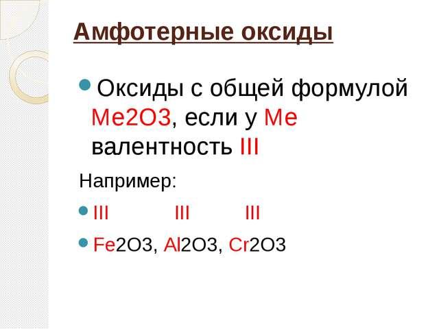 Амфотерные оксиды  Оксиды с общей формулой Ме2О3, если у Ме  валентность III...