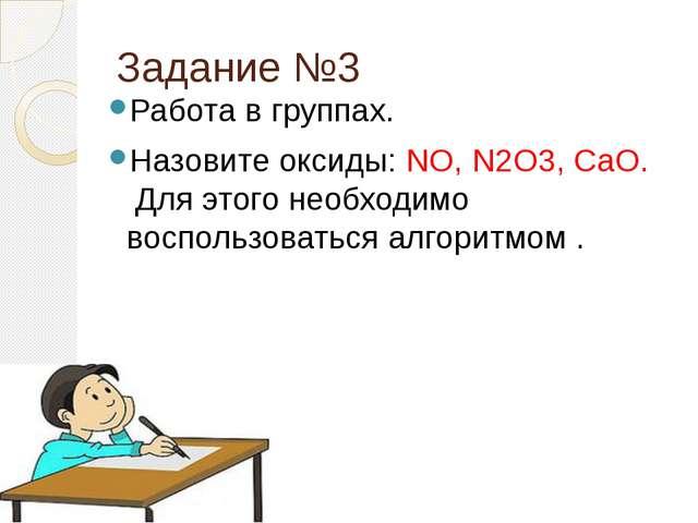 Задание №3 Работа в группах. Назовите оксиды: NO, N2O3, CaO.   Для этого не...