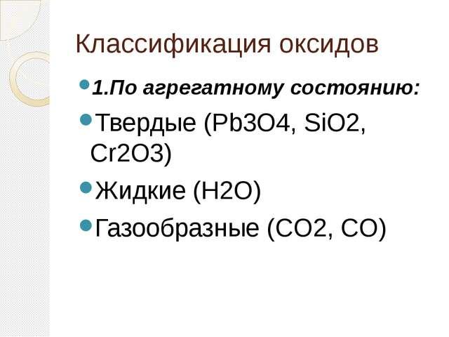 Классификация оксидов 1.По агрегатному состоянию: Твердые (Pb3O4, SiO2, Cr2...