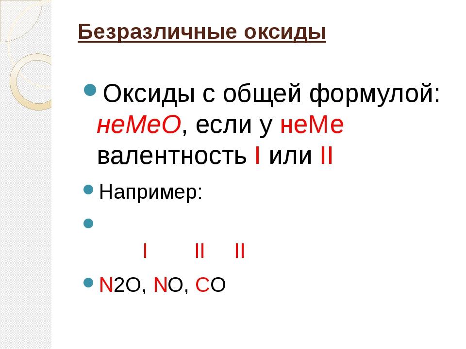Безразличные оксиды  Оксиды с общей формулой: неМеО, если у неМе  валентност...