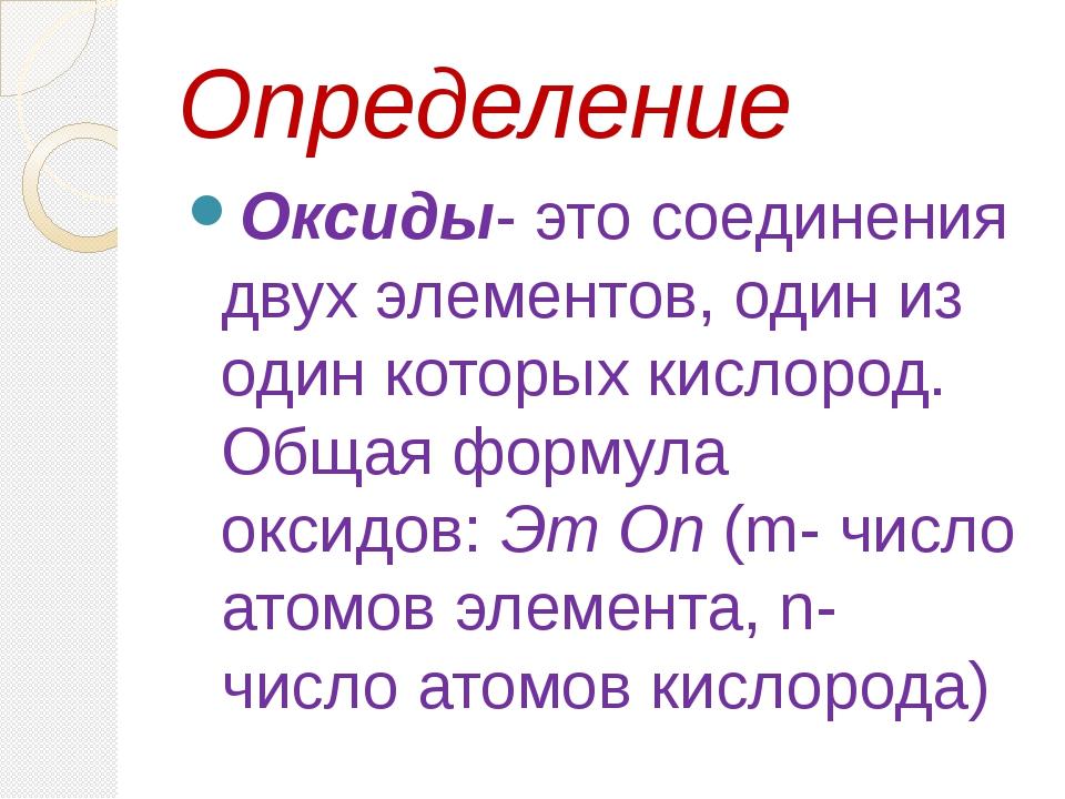 Определение Оксиды- это соединения двух элементов, один из один которых кисл...