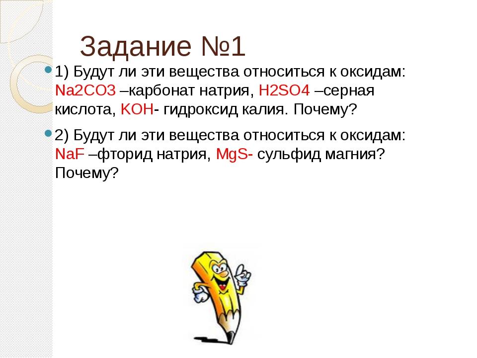 Задание №1 1) Будут ли эти вещества относиться к оксидам: Na2CO3 –карбонат н...