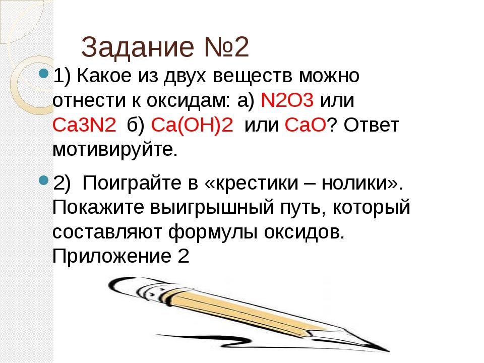 Задание №2 1) Какое из двух веществ можно отнести к оксидам: а) N2O3 или Ca3...
