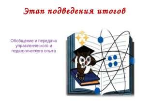 Этап подведения итогов Обобщение и передача управленческого и педагогического