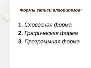 Формы записи алгоритмов: 1.Словесная форма 2.Графическая форма 3.Програ