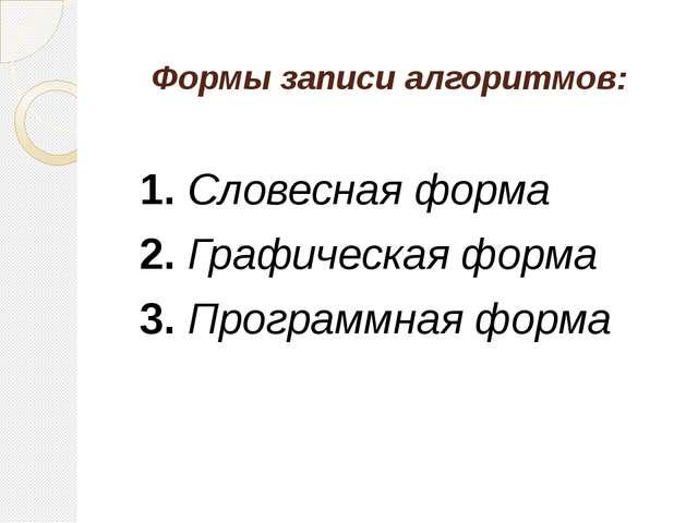 Формы записи алгоритмов: 1.Словесная форма 2.Графическая форма 3.Програ...