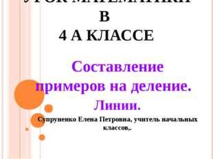 УРОК МАТЕМАТИКИ В 4 А КЛАССЕ Составление примеров на деление. Линии. Супрунен