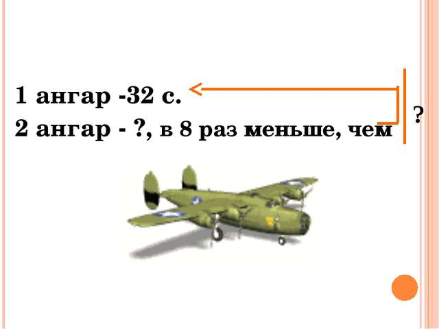 1 ангар -32 с. 2 ангар - ?, в 8 раз меньше, чем ?