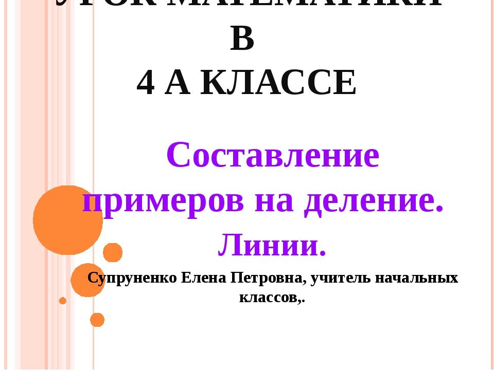 УРОК МАТЕМАТИКИ В 4 А КЛАССЕ Составление примеров на деление. Линии. Супрунен...