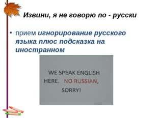 Извини, я не говорю по - русски прием игнорирование русского языка плюс подс