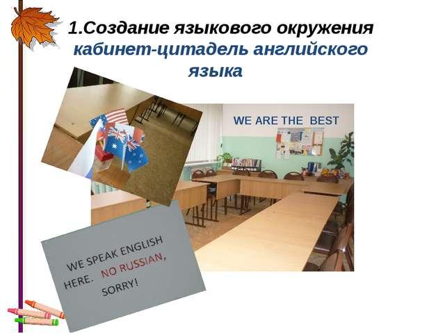 1.Создание языкового окружения кабинет-цитадель английского языка WE ARE THE...