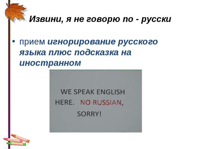 Извини, я не говорю по - русски прием игнорирование русского языка плюс подс...