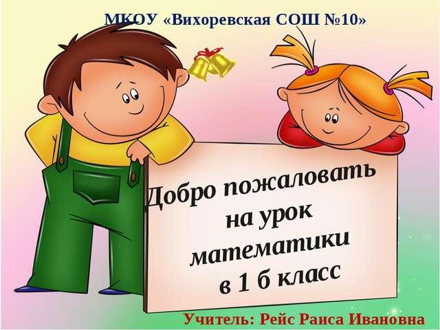 Добро пожаловать на урок математики в 1 б класс МКОУ «Вихоревская СОШ №10» Уч...