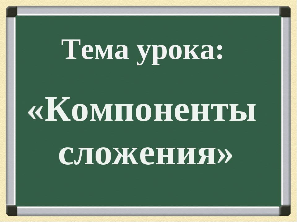 Тема урока: «Компоненты сложения»
