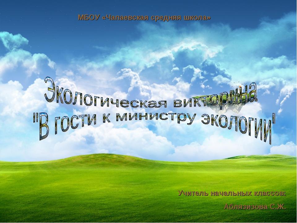 МБОУ «Чапаевская средняя школа» Учитель начальных классов: Аблязизова С.Ж.