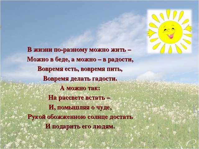 В жизни по-разному можно жить – Можно в беде, а можно – в радости, Вовремя е...