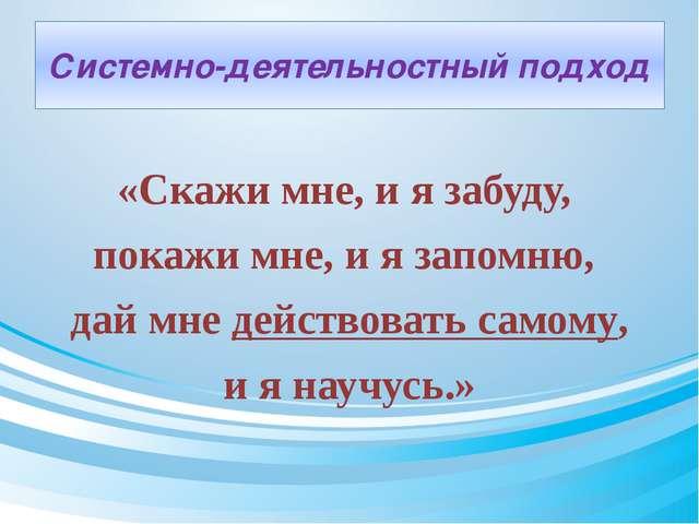 Системно-деятельностный подход «Скажи мне, и я забуду, покажи мне, и я запомн...