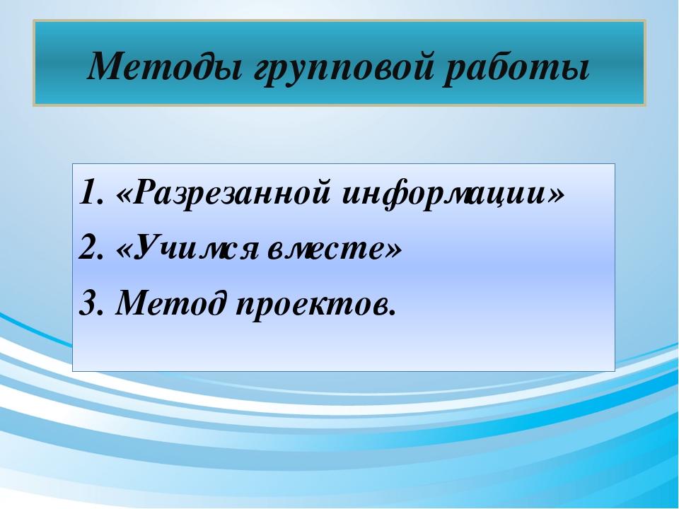 Методы групповой работы 1. «Разрезанной информации» 2. «Учимся вместе» 3. Мет...