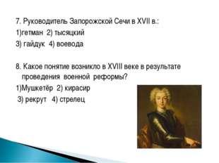 7. Руководитель Запорожской Сечи в XVII в.: 1)гетман 2) тысяцкий 3) гайдук 4)