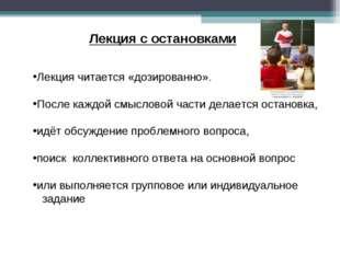 Лекция с остановками Лекция читается «дозированно». После каждой смысловой ча