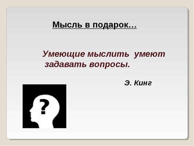 Умеющие мыслить умеют задавать вопросы. Э. Кинг Мысль в подарок…
