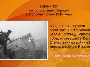 Берлинская наступательная операция (16 апреля - 8 мая 1945 года) В ходе этой