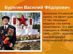 Бурягин Василий Фёдорович Выпускник Устьевской школы. На фронт ушел в 17 лет.