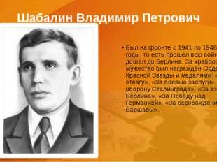 Шабалин Владимир Петрович Был на фронте с 1941 по 1946 годы, то есть прошёл в