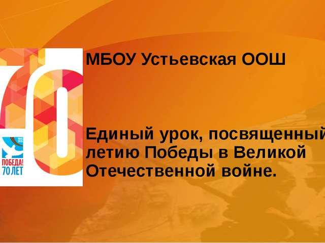МБОУ Устьевская ООШ Единый урок, посвященный 70-летию Победы в Великой Отечес...