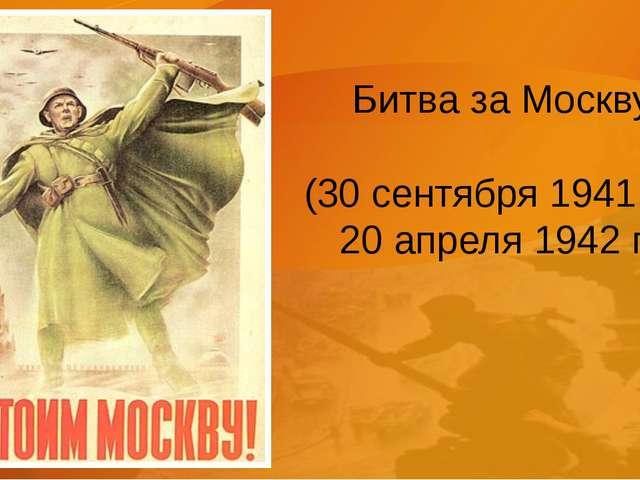 Битва за Москву (30 сентября 1941 г. – 20 апреля 1942 г.)