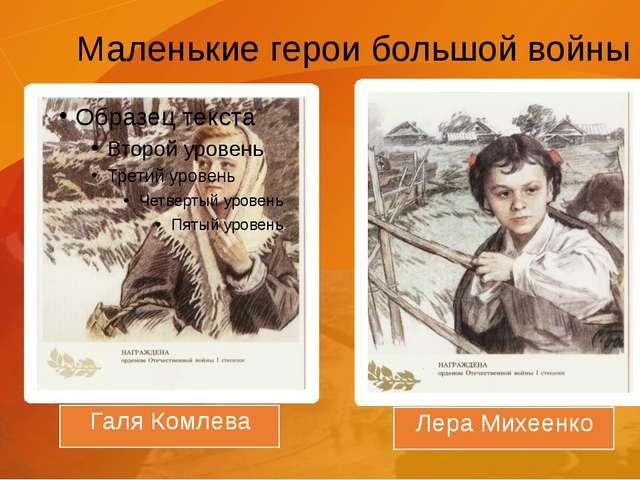 Маленькие герои большой войны Галя Комлева Лера Михеенко