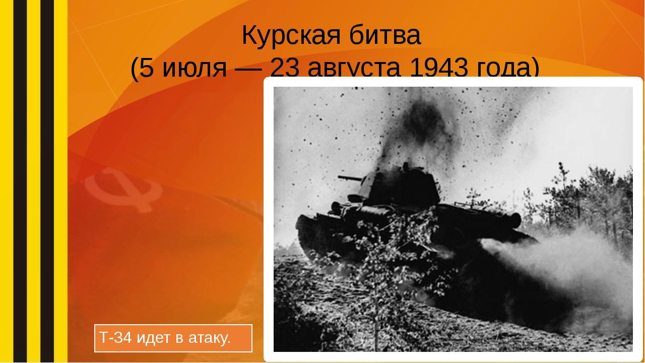 Курская битва (5 июля — 23 августа 1943 года) Т-34 идет в атаку.