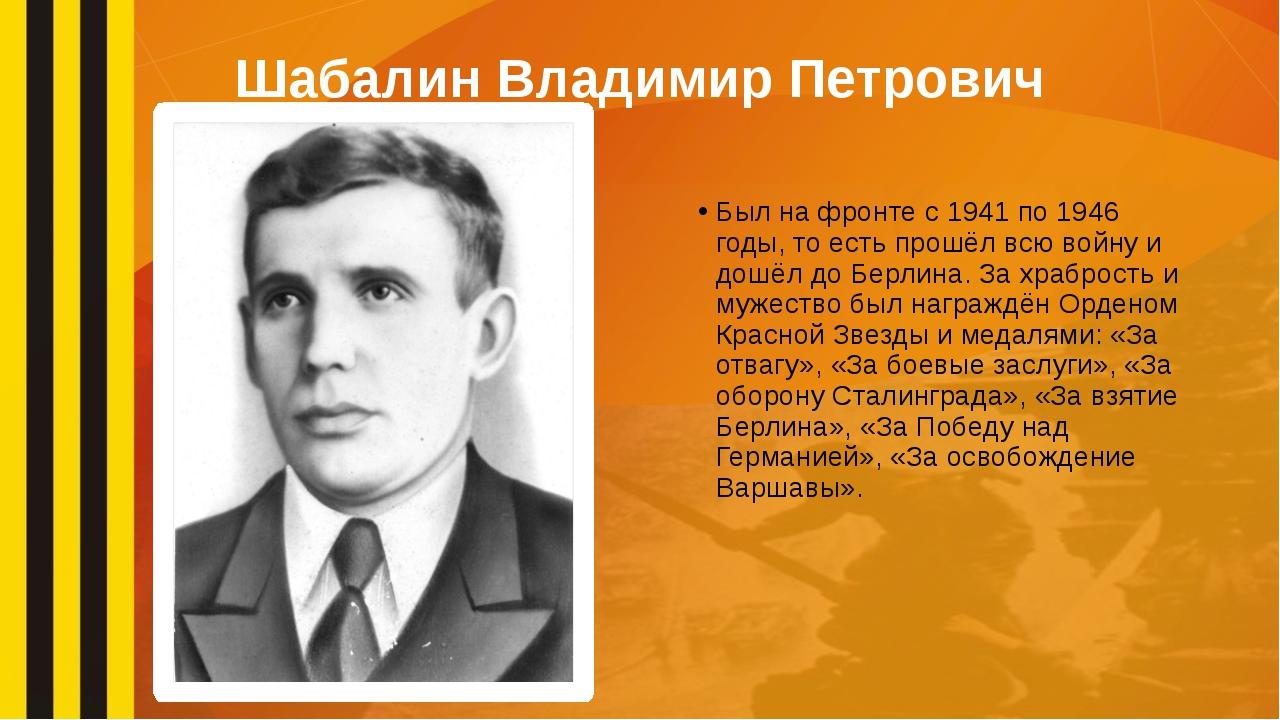 Шабалин Владимир Петрович Был на фронте с 1941 по 1946 годы, то есть прошёл в...