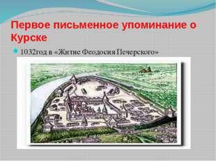 Первое письменное упоминание о Курске 1032год в «Житие Феодосия Печерского»