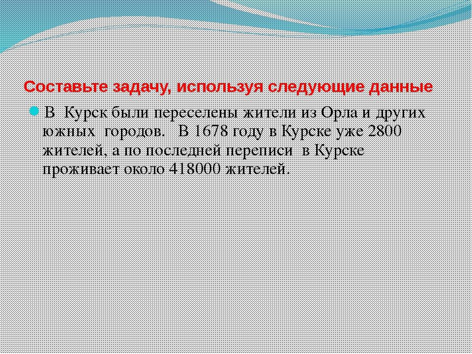 Составьте задачу, используя следующие данные В Курск были переселены жители и...