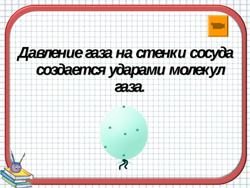 Давление газа на стенки сосуда создается ударами молекул газа.