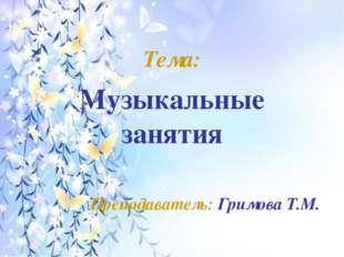 Тема: Музыкальные занятия Преподаватель: Гримова Т.М.
