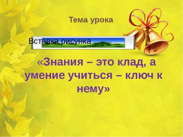 Тема урока «Знания – это клад, а умение учиться – ключ к нему»