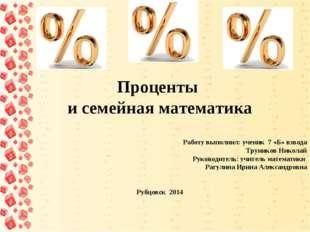 Проценты и семейная математика     Работу выполнил: ученик 7 «Б»