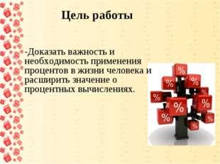 Цель работы -Доказать важность и необходимость применения процентов в жизни