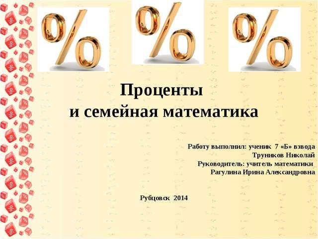 Проценты и семейная математика     Работу выполнил: ученик 7 «Б»...