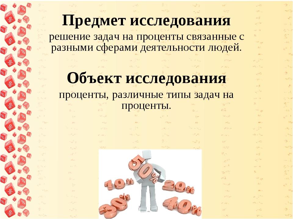 Предмет исследования решение задач на проценты связанные с разными сферами д...