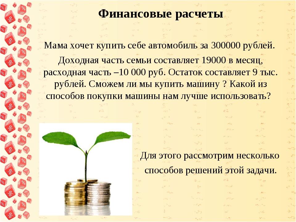 Финансовые расчеты Мама хочет купить себе автомобиль за 300000 рублей. Доход...