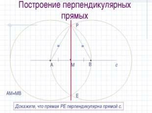 Построение перпендикулярных прямых с • М • А • В АМ=МВ Р Е Докажите, что прям