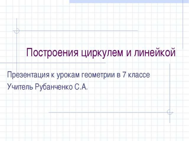 Построения циркулем и линейкой Презентация к урокам геометрии в 7 классе Учит...