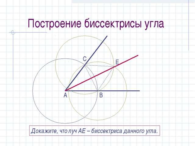 Построение биссектрисы угла А С В Е Докажите, что луч АЕ – биссектриса данног...