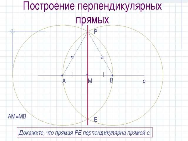 Построение перпендикулярных прямых с • М • А • В АМ=МВ Р Е Докажите, что прям...
