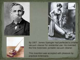 By 1907, James Spangler had perfected a smaller vacuum cleaner for residentia