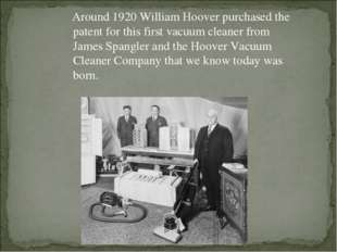 Around 1920 William Hoover purchased the patent for this first vacuum cleane
